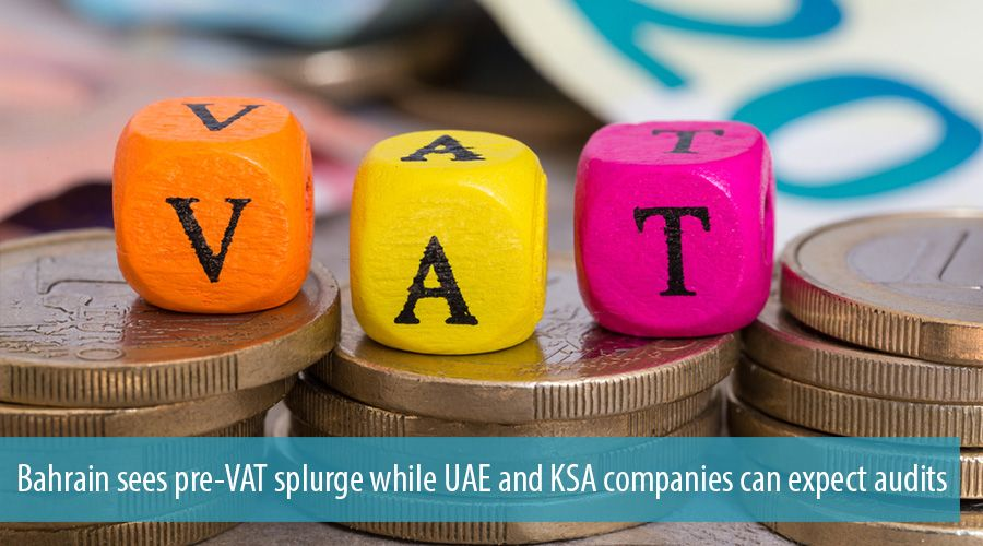 Bahrain sees pre-VAT splurge while UAE and KSA companies can expect audits